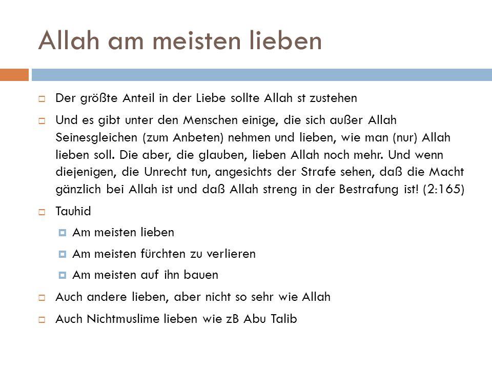 Allah am meisten lieben  Der größte Anteil in der Liebe sollte Allah st zustehen  Und es gibt unter den Menschen einige, die sich außer Allah Seinesgleichen (zum Anbeten) nehmen und lieben, wie man (nur) Allah lieben soll.