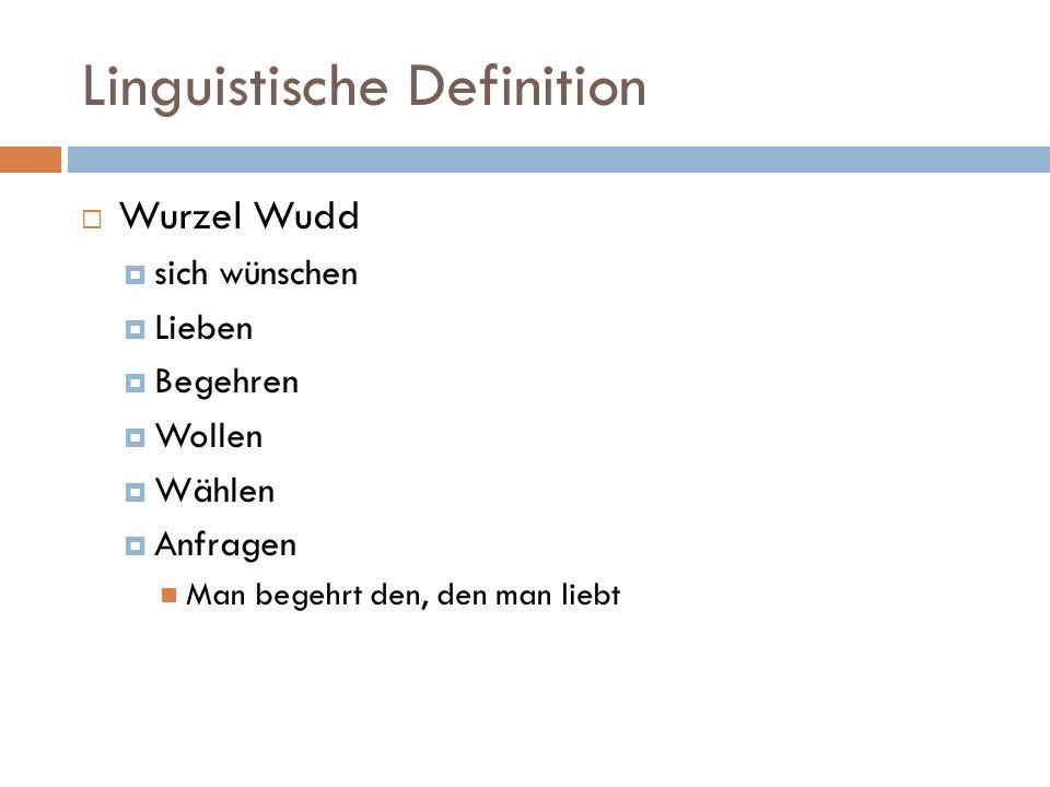 Linguistische Definition  Wurzel Wudd  sich wünschen  Lieben  Begehren  Wollen  Wählen  Anfragen Man begehrt den, den man liebt