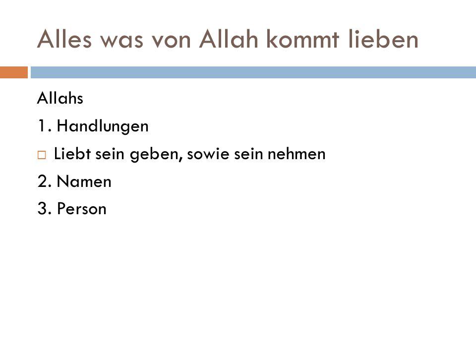 Alles was von Allah kommt lieben Allahs 1. Handlungen  Liebt sein geben, sowie sein nehmen 2.