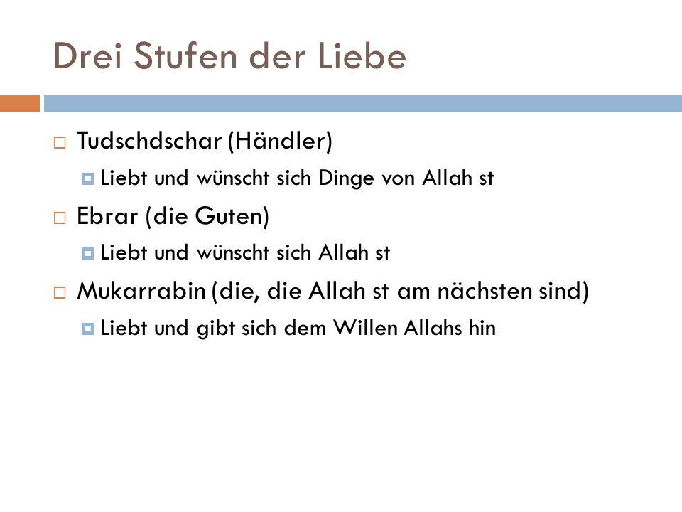 Drei Stufen der Liebe  Tudschdschar (Händler)  Liebt und wünscht sich Dinge von Allah st  Ebrar (die Guten)  Liebt und wünscht sich Allah st  Mukarrabin (die, die Allah st am nächsten sind)  Liebt und gibt sich dem Willen Allahs hin