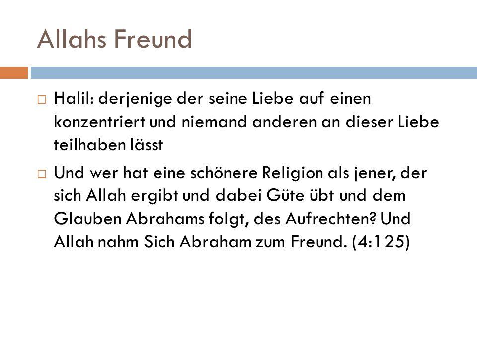 Allahs Freund  Halil: derjenige der seine Liebe auf einen konzentriert und niemand anderen an dieser Liebe teilhaben lässt  Und wer hat eine schönere Religion als jener, der sich Allah ergibt und dabei Güte übt und dem Glauben Abrahams folgt, des Aufrechten.