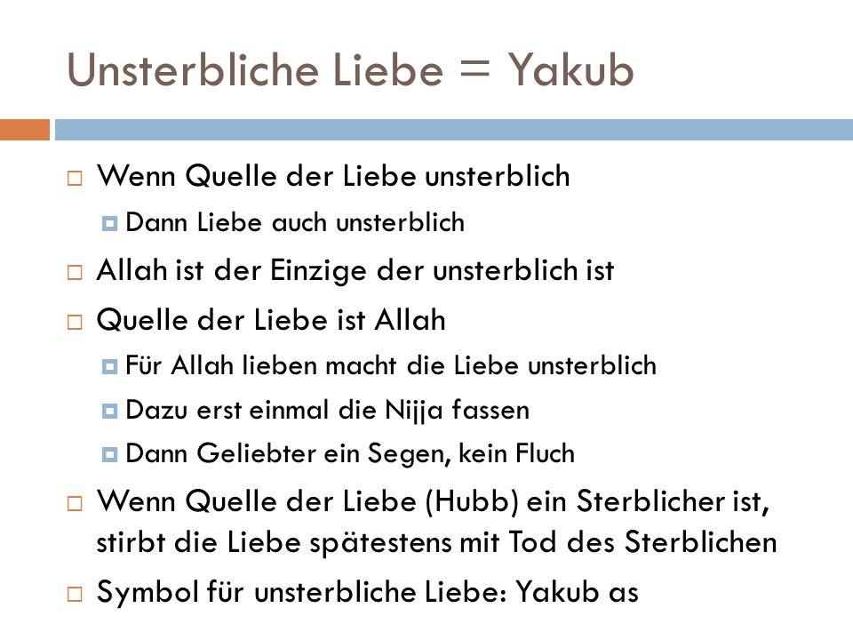 Unsterbliche Liebe = Yakub  Wenn Quelle der Liebe unsterblich  Dann Liebe auch unsterblich  Allah ist der Einzige der unsterblich ist  Quelle der Liebe ist Allah  Für Allah lieben macht die Liebe unsterblich  Dazu erst einmal die Nijja fassen  Dann Geliebter ein Segen, kein Fluch  Wenn Quelle der Liebe (Hubb) ein Sterblicher ist, stirbt die Liebe spätestens mit Tod des Sterblichen  Symbol für unsterbliche Liebe: Yakub as