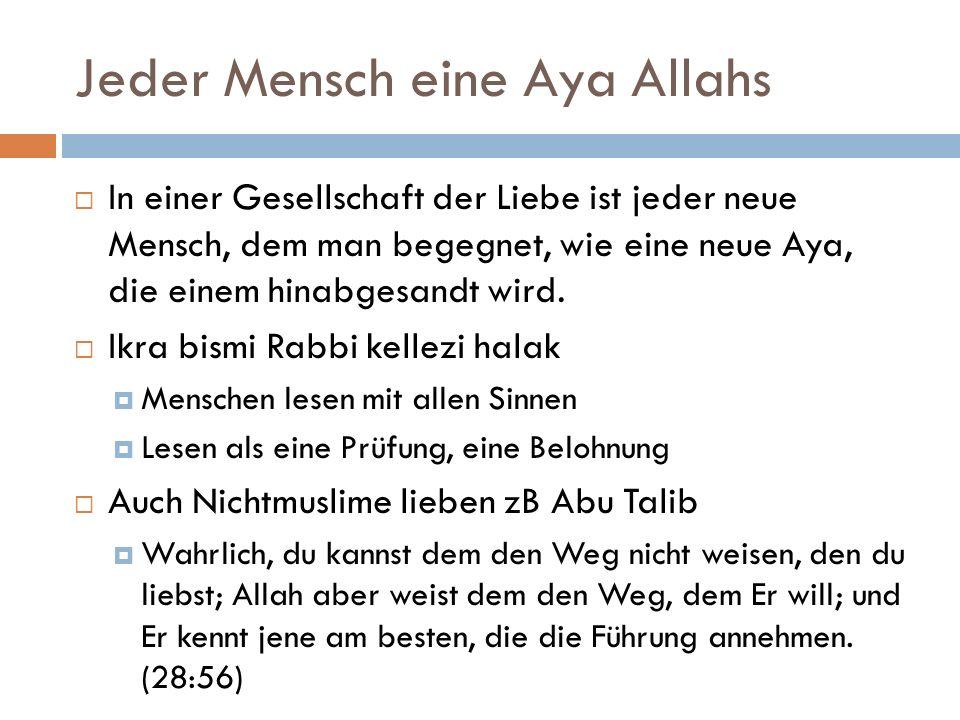 Jeder Mensch eine Aya Allahs  In einer Gesellschaft der Liebe ist jeder neue Mensch, dem man begegnet, wie eine neue Aya, die einem hinabgesandt wird.