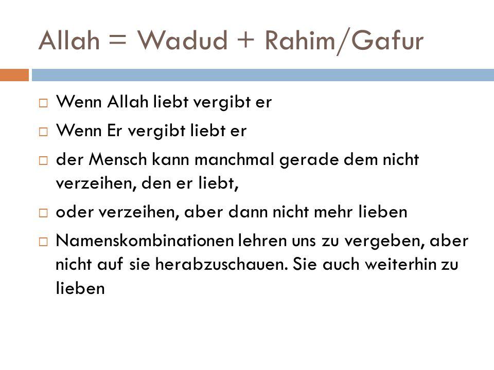 Allah = Wadud + Rahim/Gafur  Wenn Allah liebt vergibt er  Wenn Er vergibt liebt er  der Mensch kann manchmal gerade dem nicht verzeihen, den er liebt,  oder verzeihen, aber dann nicht mehr lieben  Namenskombinationen lehren uns zu vergeben, aber nicht auf sie herabzuschauen.