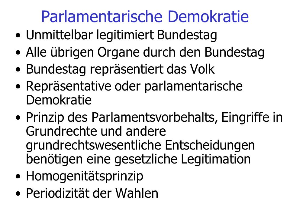 Parlamentarische Demokratie Unmittelbar legitimiert Bundestag Alle übrigen Organe durch den Bundestag Bundestag repräsentiert das Volk Repräsentative