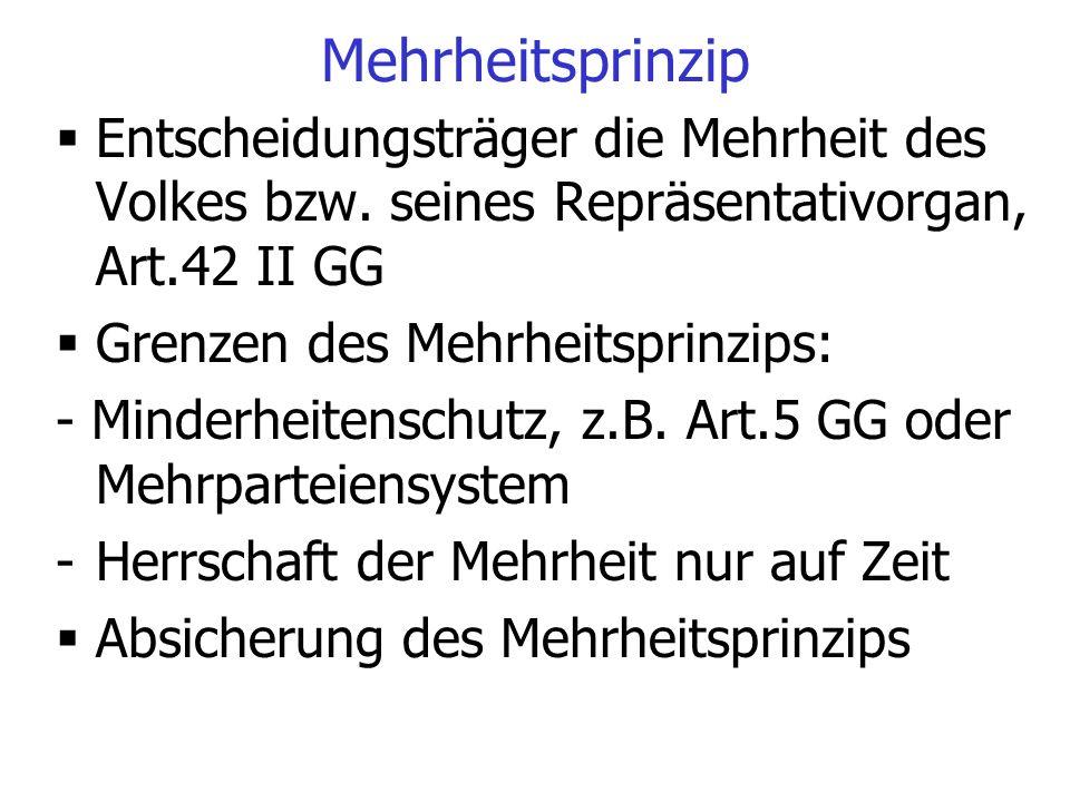 Mehrheitsprinzip  Entscheidungsträger die Mehrheit des Volkes bzw. seines Repräsentativorgan, Art.42 II GG  Grenzen des Mehrheitsprinzips: - Minderh