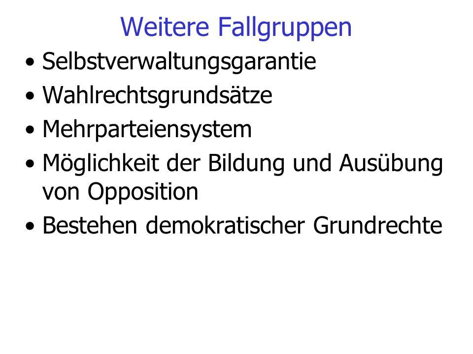 Weitere Fallgruppen Selbstverwaltungsgarantie Wahlrechtsgrundsätze Mehrparteiensystem Möglichkeit der Bildung und Ausübung von Opposition Bestehen dem