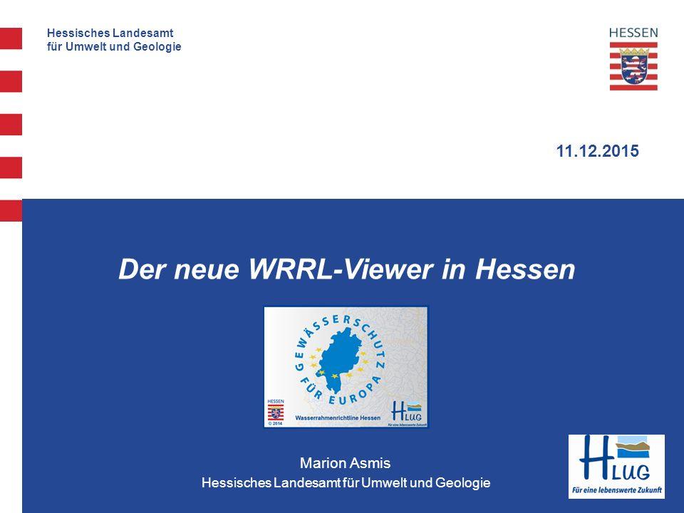1 Umsetzung EU-WRRL Hessisches Landesamt für Umwelt und Geologie 11.12.2015 Marion Asmis Hessisches Landesamt für Umwelt und Geologie Der neue WRRL-Viewer in Hessen