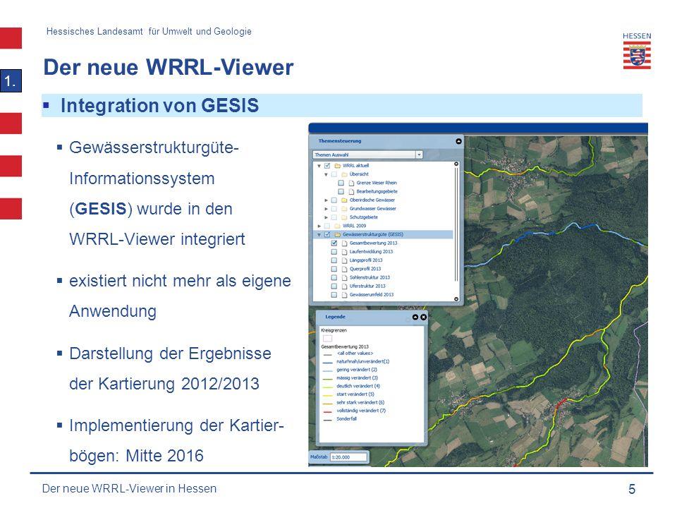 Hessisches Landesamt für Umwelt und Geologie Der neue WRRL-Viewer 5  Integration von GESIS  Gewässerstrukturgüte- Informationssystem (GESIS) wurde in den WRRL-Viewer integriert  existiert nicht mehr als eigene Anwendung  Darstellung der Ergebnisse der Kartierung 2012/2013  Implementierung der Kartier- bögen: Mitte 2016 1.