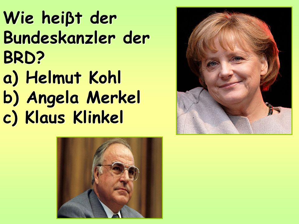 Wie heiβt der Bundeskanzler der BRD a) Helmut Kohl b) Angela Merkel c) Klaus Klinkel