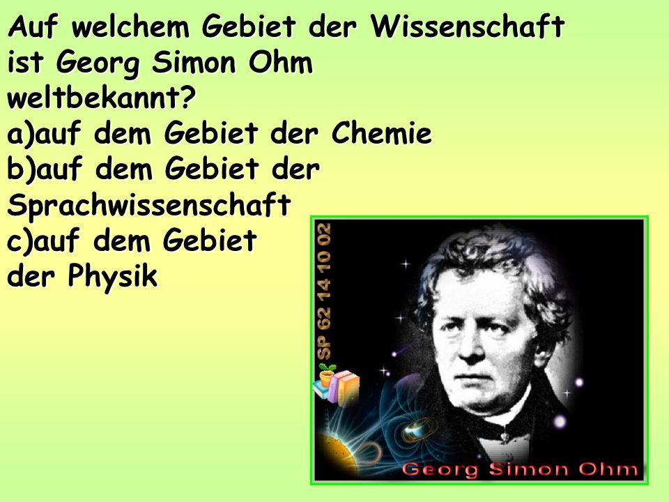 Auf welchem Gebiet der Wissenschaft ist Georg Simon Ohm weltbekannt.