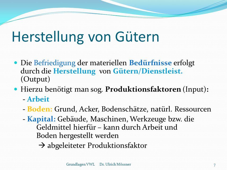 Technologie / Knappheit / Produktivität Wie die Produktionsfaktoren miteinander verknüpft (verarbeitet) werden, ist Gegenstand der Technologie: - Handwerk - mittlere Technologie (einfache Maschinen) - Hochtechnologie (komplexe, teure Maschinen) Da die Produktionsfaktoren grundsätzlich begrenzt sind, stellt sich in der Wirtschaft das Problem der Knappheit  möglichst wirtschaftlicher Umgang mit knappen Produktionsfaktoren Produktivität = Output / Input (optimieren) 8Grundlagen VWL Dr.