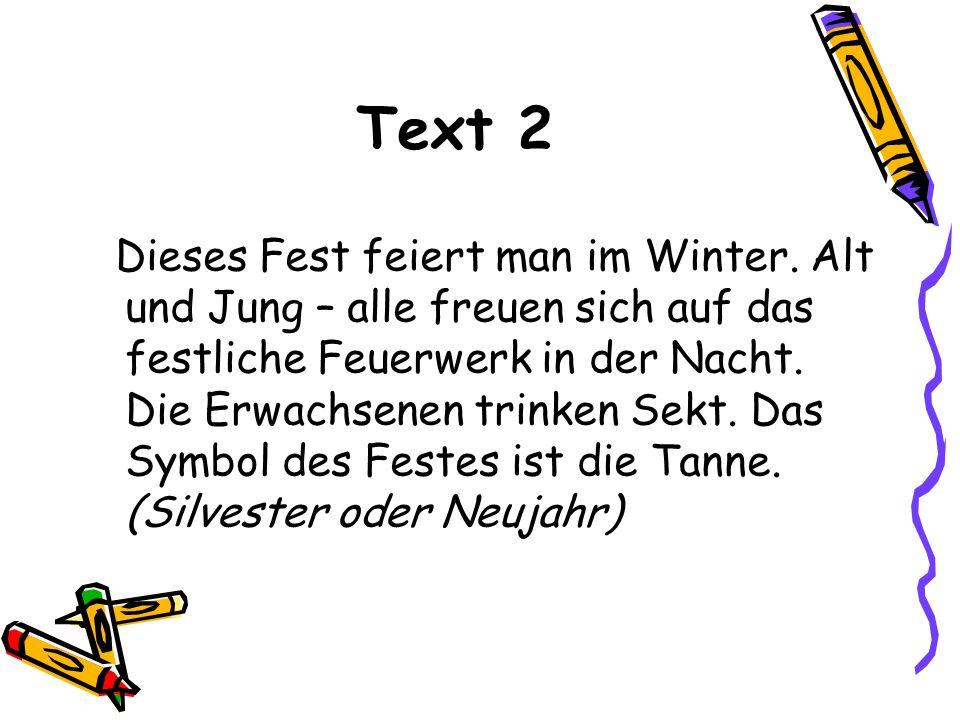 Text 2 Dieses Fest feiert man im Winter. Alt und Jung – alle freuen sich auf das festliche Feuerwerk in der Nacht. Die Erwachsenen trinken Sekt. Das S