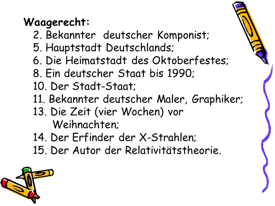 Waagerecht: 2. Bekannter deutscher Komponist; 5. Hauptstadt Deutschlands; 6. Die Heimatstadt des Oktoberfestes; 8. Ein deutscher Staat bis 1990; 10. D