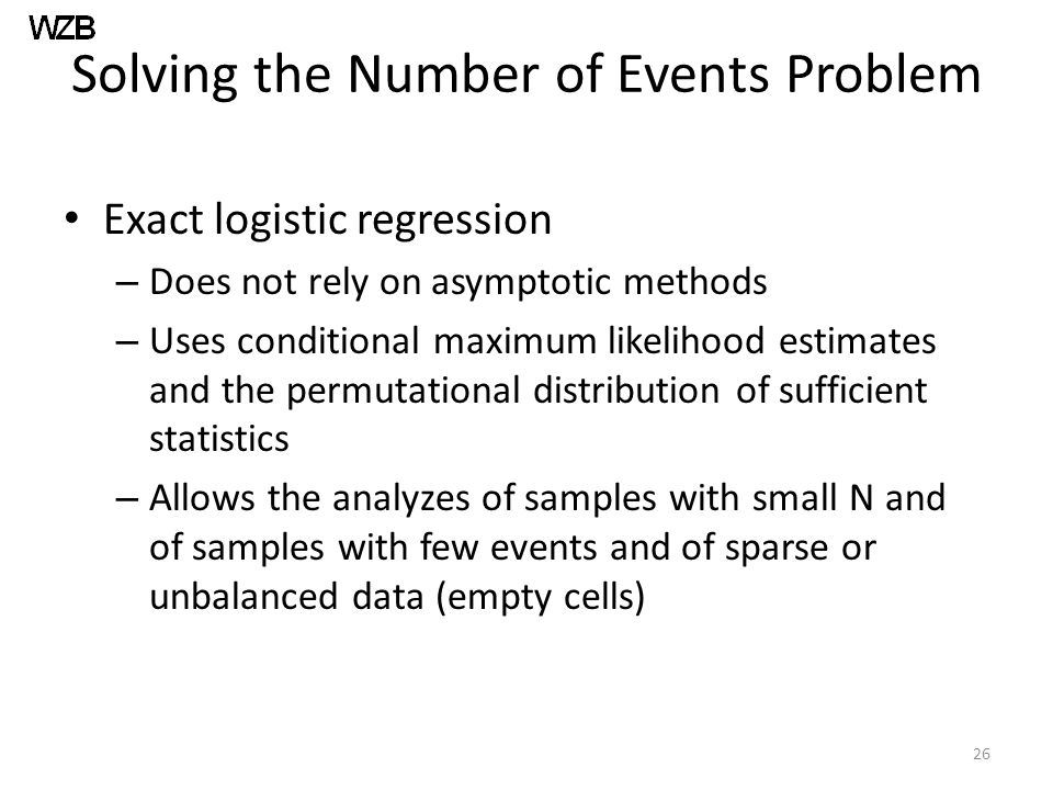 Solving the Number of Events Problem Exact logistic regression – Does not rely on asymptotic methods – Uses conditional maximum likelihood estimates a