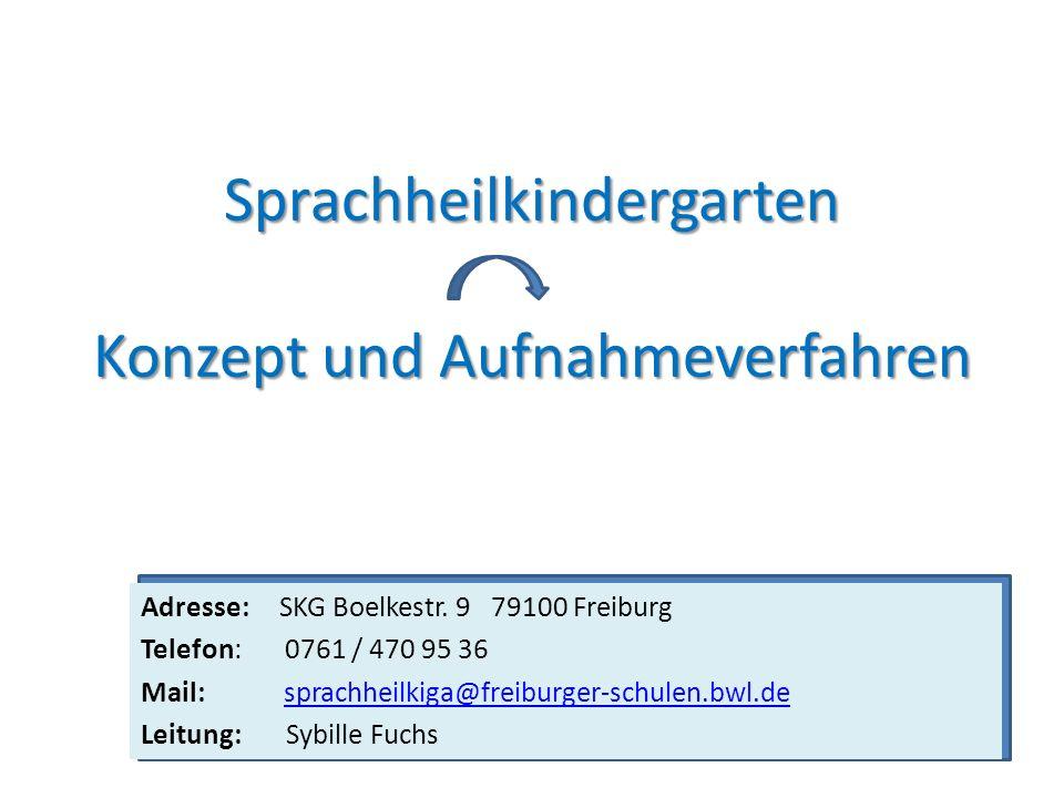 Sprachheilkindergarten Konzept und Aufnahmeverfahren Adresse: SKG Boelkestr. 9 79100 Freiburg Telefon: 0761 / 470 95 36 Mail: sprachheilkiga@freiburge