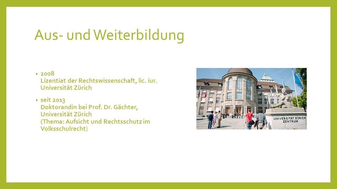 Aus- und Weiterbildung 2008 Lizentiat der Rechtswissenschaft, lic. iur. Universität Zürich seit 2013 Doktorandin bei Prof. Dr. Gächter, Universität Zü