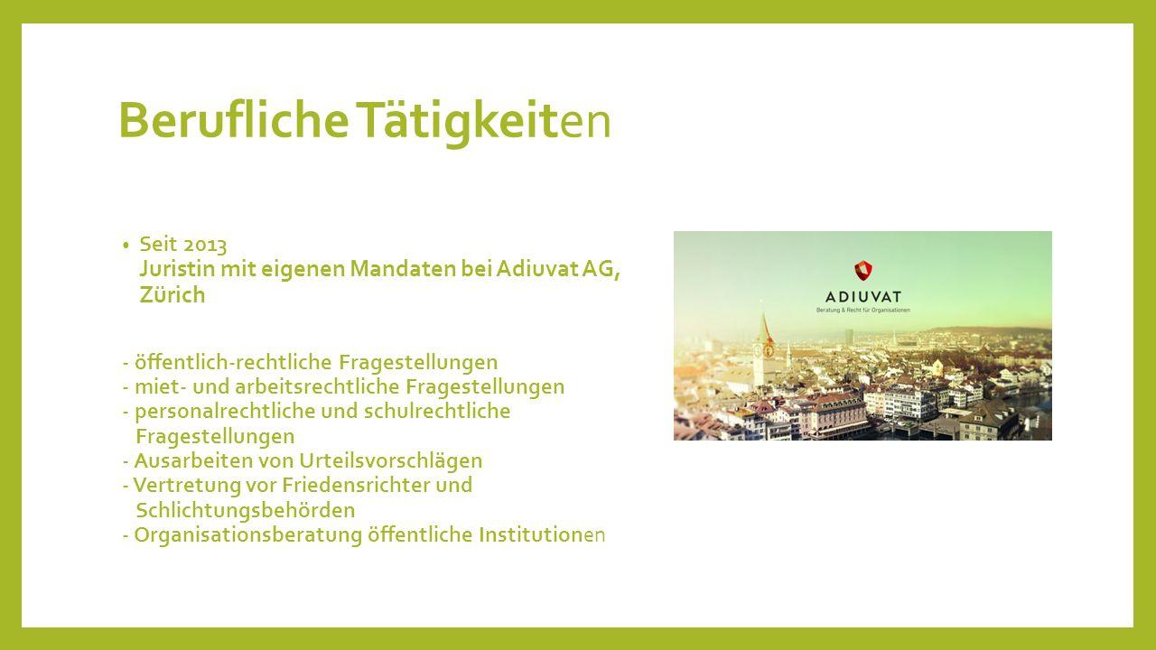 Berufliche Tätigkeiten Seit 2013 Juristin mit eigenen Mandaten bei Adiuvat AG, Zürich - öffentlich-rechtliche Fragestellungen - miet- und arbeitsrecht