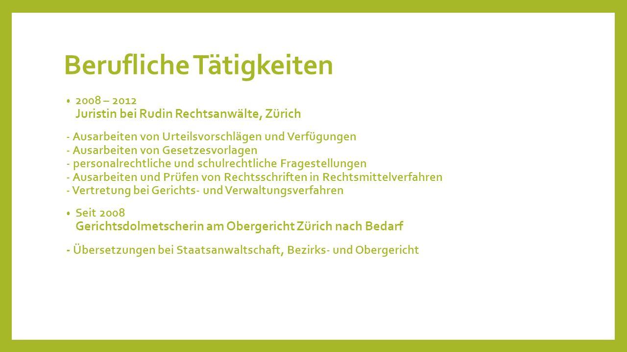 Berufliche Tätigkeiten 2008 – 2012 Juristin bei Rudin Rechtsanwälte, Zürich - Ausarbeiten von Urteilsvorschlägen und Verfügungen - Ausarbeiten von Ges