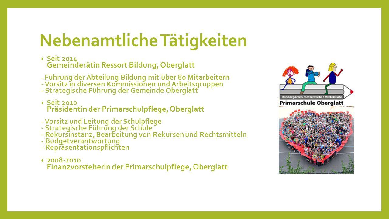 Nebenamtliche Tätigkeiten Seit 2014 Gemeinderätin Ressort Bildung, Oberglatt - Führung der Abteilung Bildung mit über 80 Mitarbeitern - Vorsitz in div