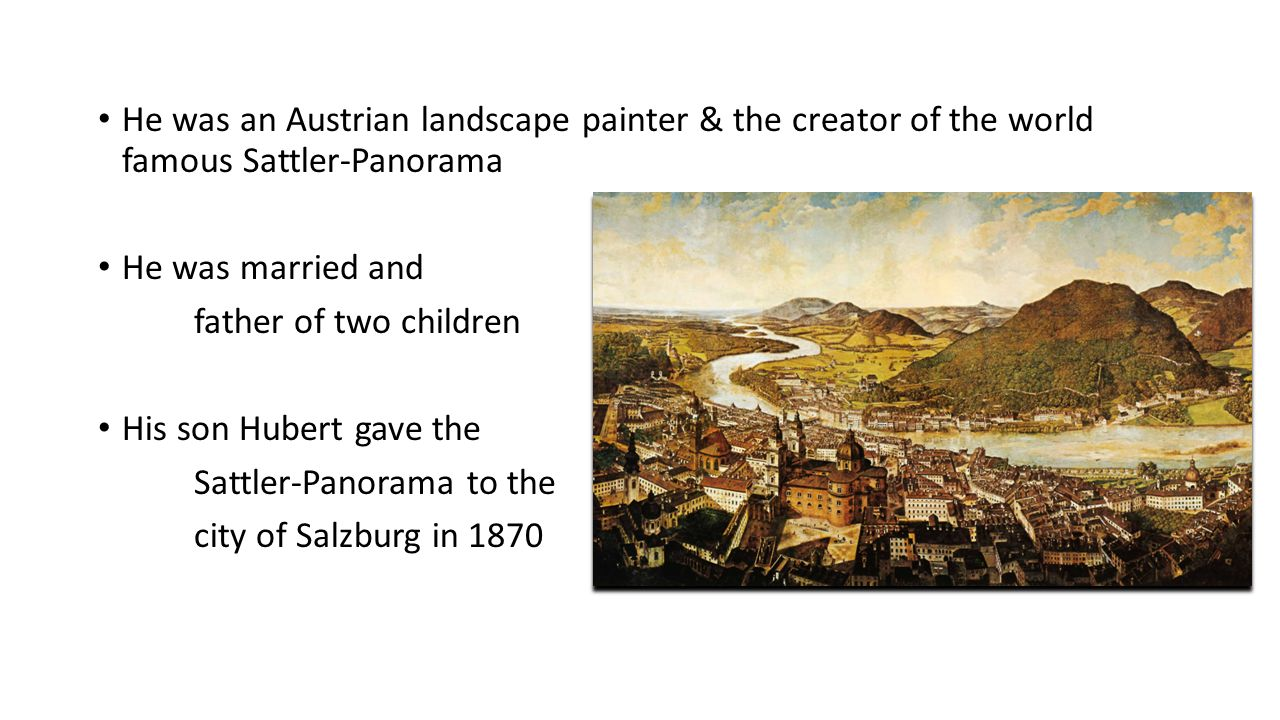 The Sattler-Panorama It shows the city of Salzburg and it's environment in 1829 It was painted on a sunny autumn afternoon at 4 o'clock p.m It had been damaged in the Second World War but is restored today It is about 125 m² and has a scope of 26 m It can be seen in Salzburg Museum