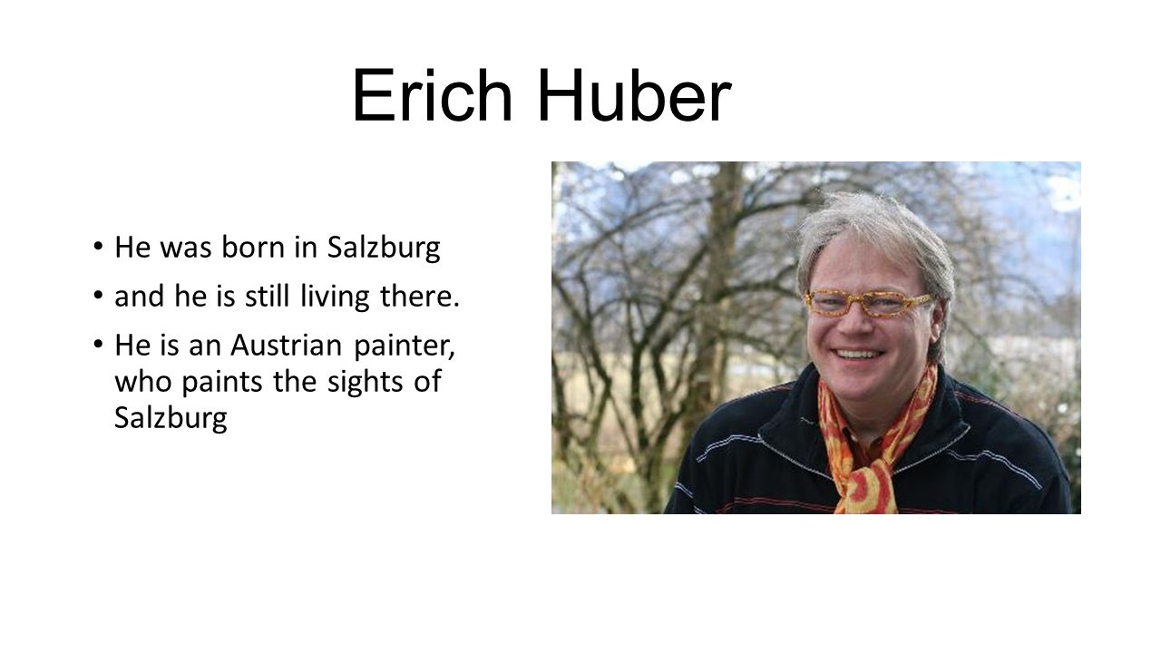 Erich Huber He was born in Salzburg and he is still living there. He is an Austrian painter, who paints the sights of Salzburg
