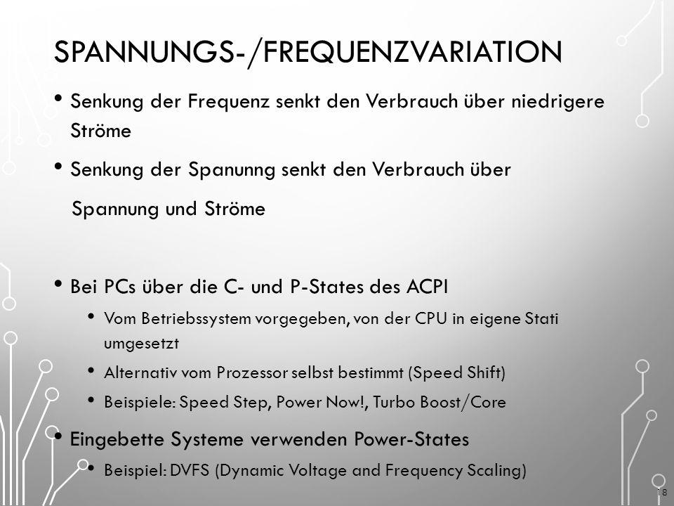 SPANNUNGS-/FREQUENZVARIATION Senkung der Frequenz senkt den Verbrauch über niedrigere Ströme Senkung der Spanunng senkt den Verbrauch über Spannung und Ströme Bei PCs über die C- und P-States des ACPI Vom Betriebssystem vorgegeben, von der CPU in eigene Stati umgesetzt Alternativ vom Prozessor selbst bestimmt (Speed Shift) Beispiele: Speed Step, Power Now!, Turbo Boost/Core Eingebette Systeme verwenden Power-States Beispiel: DVFS (Dynamic Voltage and Frequency Scaling) 18