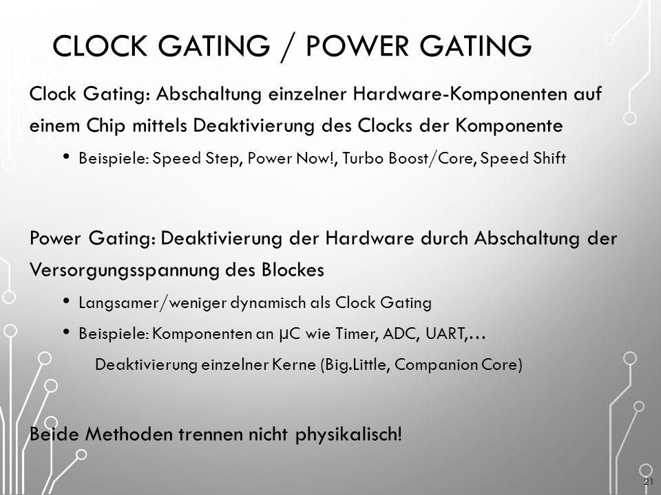 CLOCK GATING / POWER GATING Clock Gating: Abschaltung einzelner Hardware-Komponenten auf einem Chip mittels Deaktivierung des Clocks der Komponente Beispiele: Speed Step, Power Now!, Turbo Boost/Core, Speed Shift Power Gating: Deaktivierung der Hardware durch Abschaltung der Versorgungsspannung des Blockes Langsamer/weniger dynamisch als Clock Gating Beispiele: Komponenten an µC wie Timer, ADC, UART,… Deaktivierung einzelner Kerne (Big.Little, Companion Core) Beide Methoden trennen nicht physikalisch.