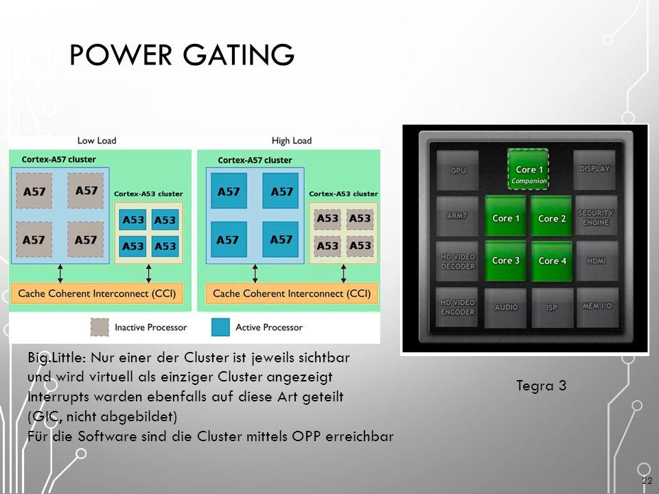 POWER GATING Big.Little: Nur einer der Cluster ist jeweils sichtbar und wird virtuell als einziger Cluster angezeigt Interrupts warden ebenfalls auf diese Art geteilt (GIC, nicht abgebildet) Für die Software sind die Cluster mittels OPP erreichbar Tegra 3 22