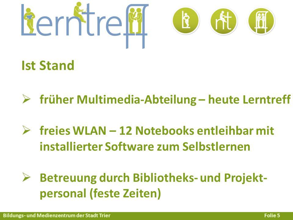 Bildungs- und Medienzentrum der Stadt TrierFolie 5 Ist Stand  früher Multimedia-Abteilung – heute Lerntreff  freies WLAN – 12 Notebooks entleihbar mit installierter Software zum Selbstlernen  Betreuung durch Bibliotheks- und Projekt- personal (feste Zeiten)