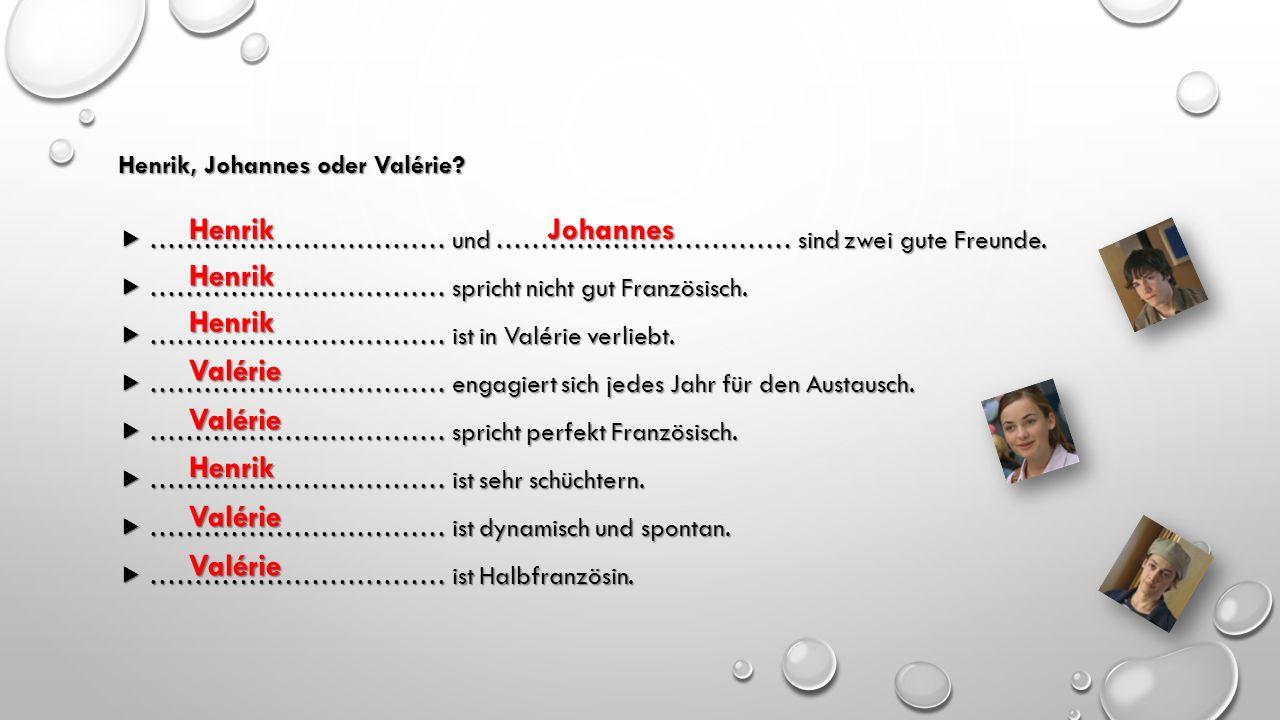 Henrik, Johannes oder Valérie?  …………………………… und …………………………… sind zwei gute Freunde.  …………………………… spricht nicht gut Französisch.  …………………………… ist in