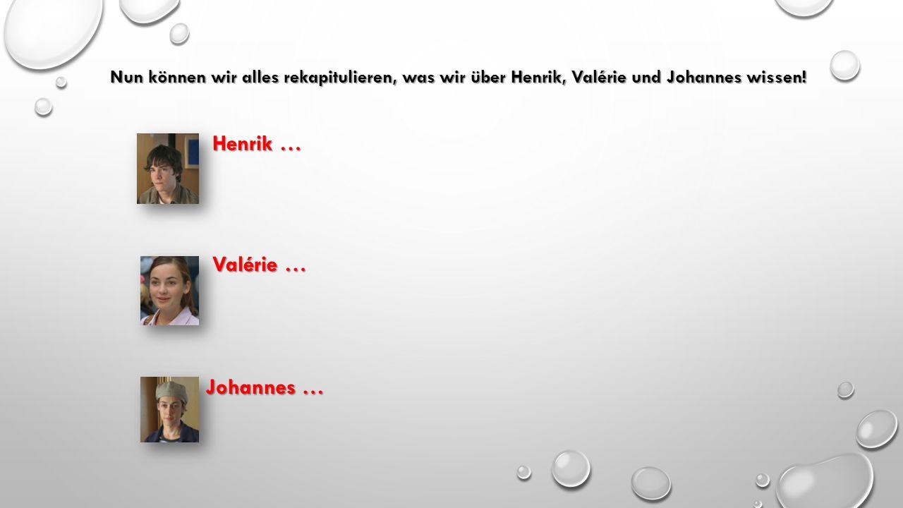 Nun können wir alles rekapitulieren, was wir über Henrik, Valérie und Johannes wissen! Henrik … Valérie … Johannes …