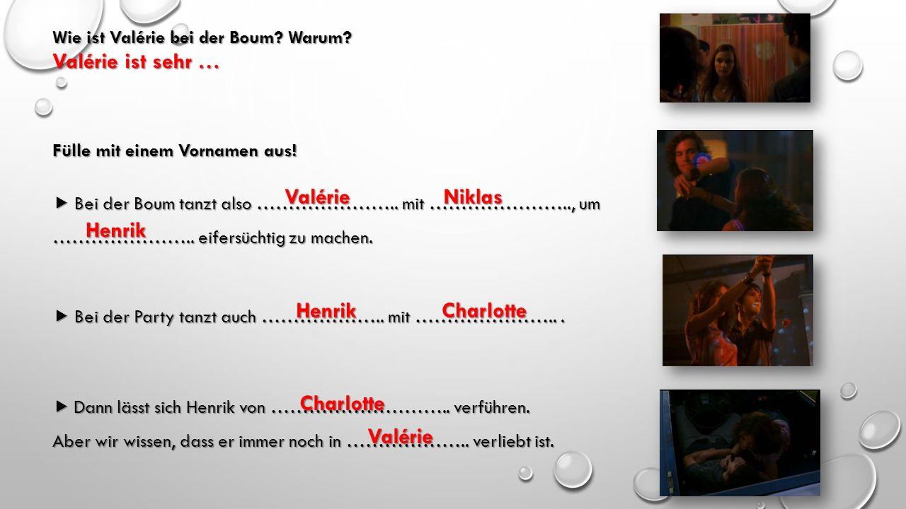 Wie ist Valérie bei der Boum? Warum? Fülle mit einem Vornamen aus!  Bei der Boum tanzt also ………………….. mit ………………….., um ………………….. eifersüchtig zu mac