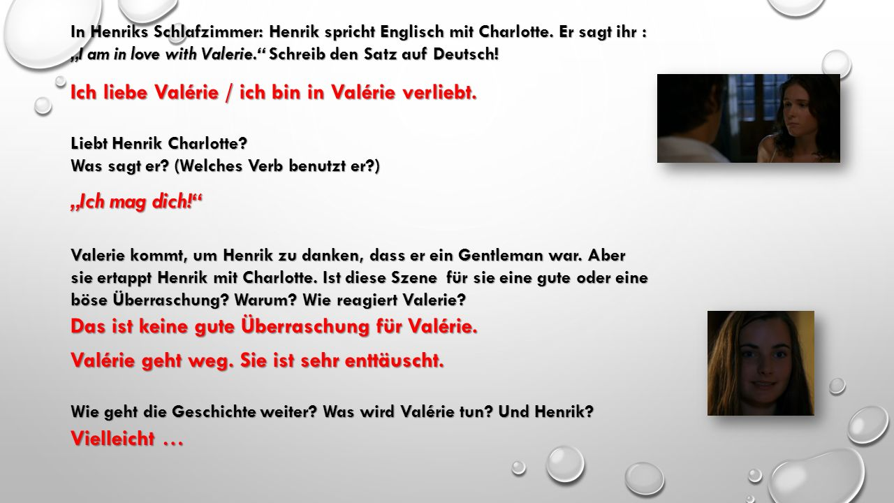 """In Henriks Schlafzimmer: Henrik spricht Englisch mit Charlotte. Er sagt ihr : """"I am in love with Valerie."""" Schreib den Satz auf Deutsch! Liebt Henrik"""