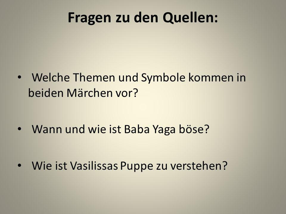 Fragen zu den Quellen: Welche Themen und Symbole kommen in beiden Märchen vor? Wann und wie ist Baba Yaga böse? Wie ist Vasilissas Puppe zu verstehen?