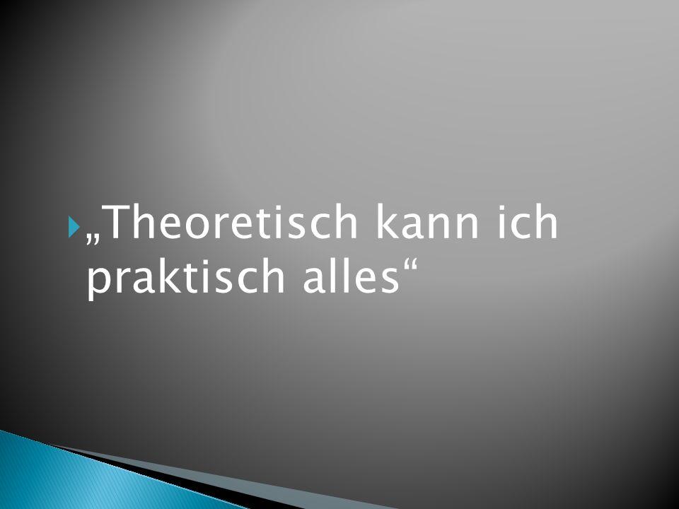 """ """"Theoretisch kann ich praktisch alles"""