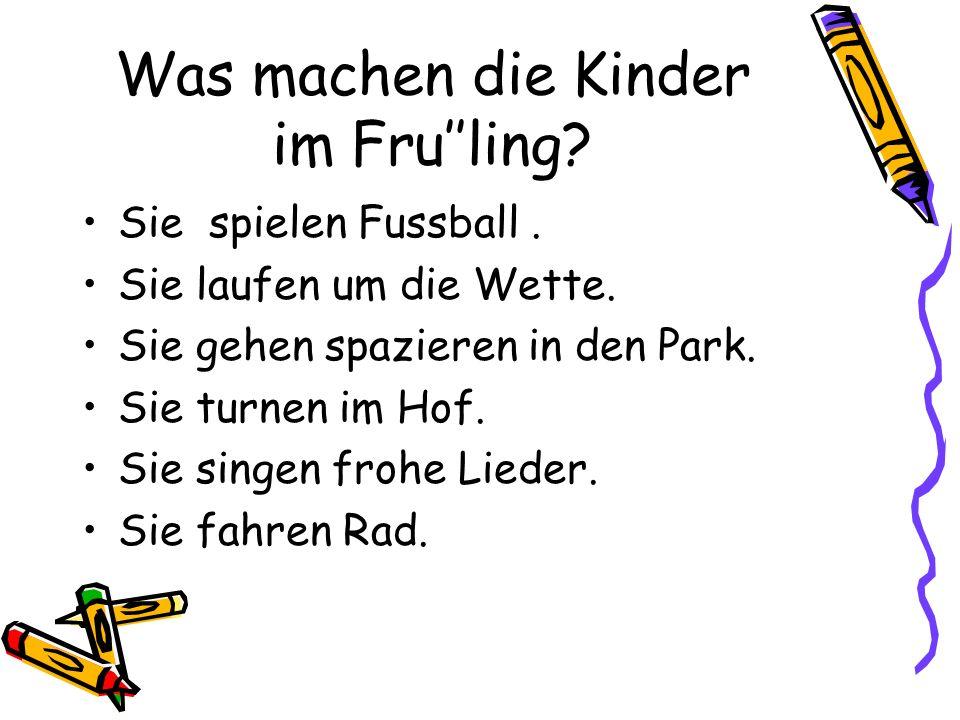 Was machen die Kinder im Fru''ling? Sie spielen Fussball. Sie laufen um die Wette. Sie gehen spazieren in den Park. Sie turnen im Hof. Sie singen froh