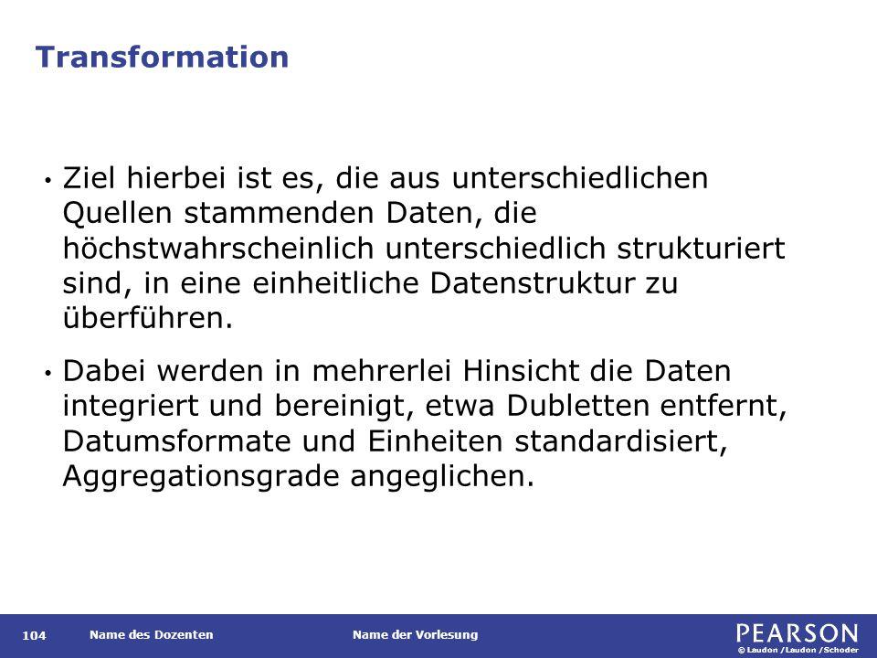 © Laudon /Laudon /Schoder Name des DozentenName der Vorlesung Transformation 104 Ziel hierbei ist es, die aus unterschiedlichen Quellen stammenden Daten, die höchstwahrscheinlich unterschiedlich strukturiert sind, in eine einheitliche Datenstruktur zu überführen.