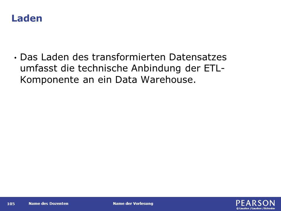 © Laudon /Laudon /Schoder Name des DozentenName der Vorlesung Laden 105 Das Laden des transformierten Datensatzes umfasst die technische Anbindung der ETL- Komponente an ein Data Warehouse.