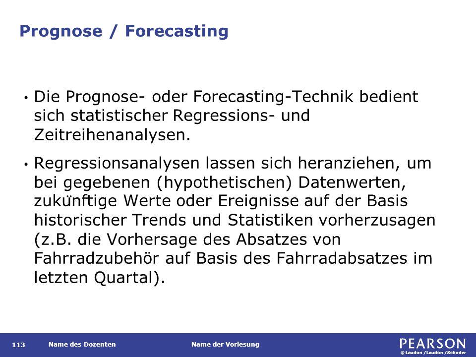 © Laudon /Laudon /Schoder Name des DozentenName der Vorlesung Prognose / Forecasting 113 Die Prognose- oder Forecasting-Technik bedient sich statistischer Regressions- und Zeitreihenanalysen.