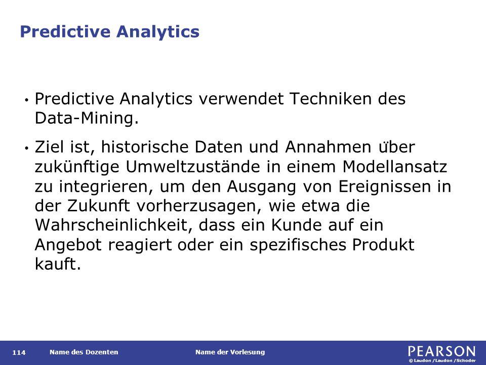 © Laudon /Laudon /Schoder Name des DozentenName der Vorlesung Predictive Analytics 114 Predictive Analytics verwendet Techniken des Data-Mining.