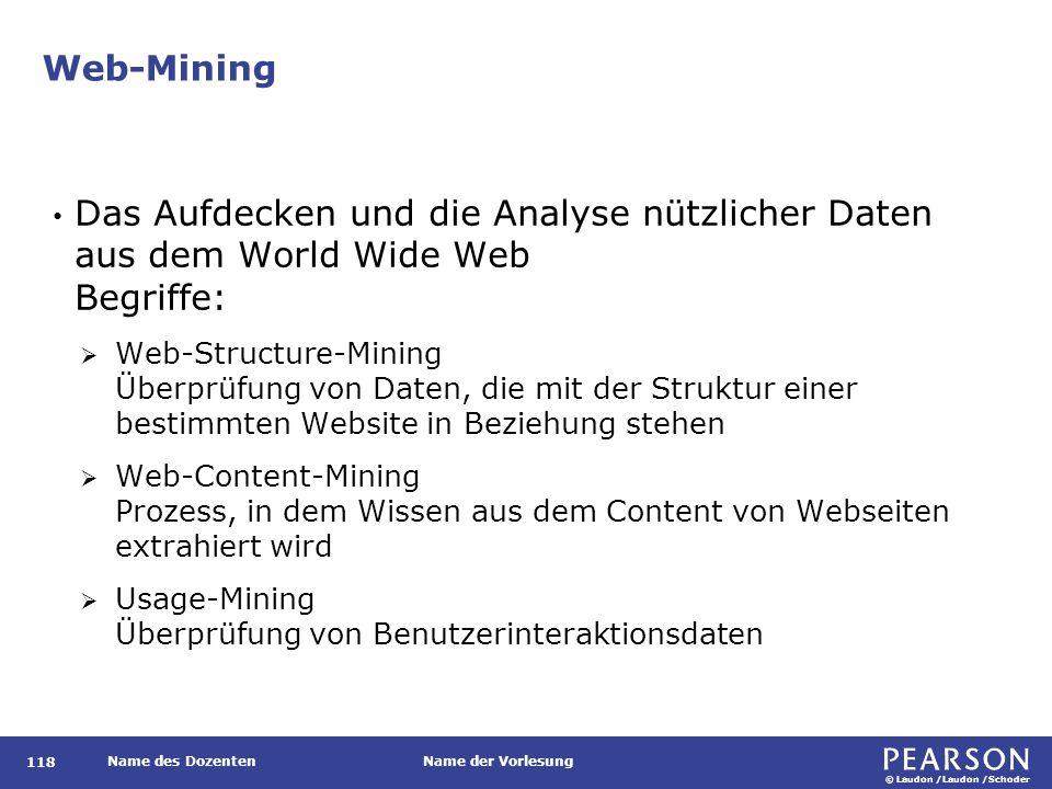 © Laudon /Laudon /Schoder Name des DozentenName der Vorlesung Web-Mining Das Aufdecken und die Analyse nützlicher Daten aus dem World Wide Web Begriffe:  Web-Structure-Mining Überprüfung von Daten, die mit der Struktur einer bestimmten Website in Beziehung stehen  Web-Content-Mining Prozess, in dem Wissen aus dem Content von Webseiten extrahiert wird  Usage-Mining Überprüfung von Benutzerinteraktionsdaten 118