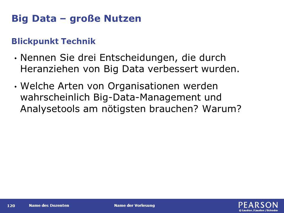 © Laudon /Laudon /Schoder Name des DozentenName der Vorlesung Big Data – große Nutzen 120 Nennen Sie drei Entscheidungen, die durch Heranziehen von Big Data verbessert wurden.
