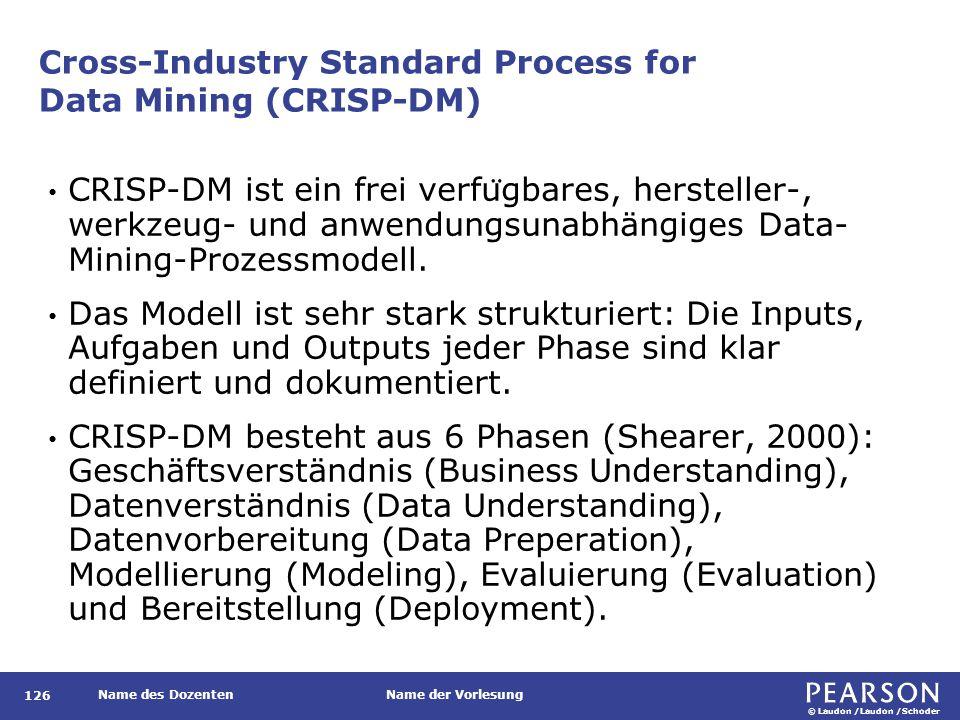 © Laudon /Laudon /Schoder Name des DozentenName der Vorlesung Cross-Industry Standard Process for Data Mining (CRISP-DM) 126 CRISP-DM ist ein frei verfu ̈ gbares, hersteller-, werkzeug- und anwendungsunabhängiges Data- Mining-Prozessmodell.