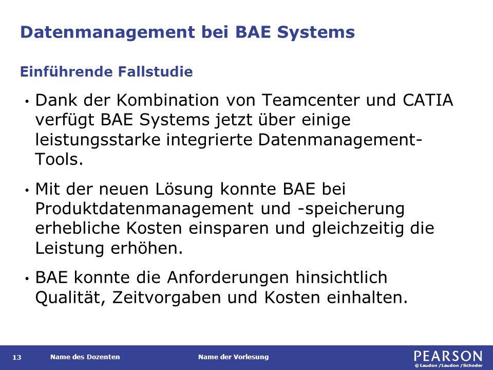 © Laudon /Laudon /Schoder Name des DozentenName der Vorlesung Datenmanagement bei BAE Systems 13 Dank der Kombination von Teamcenter und CATIA verfügt BAE Systems jetzt über einige leistungsstarke integrierte Datenmanagement- Tools.
