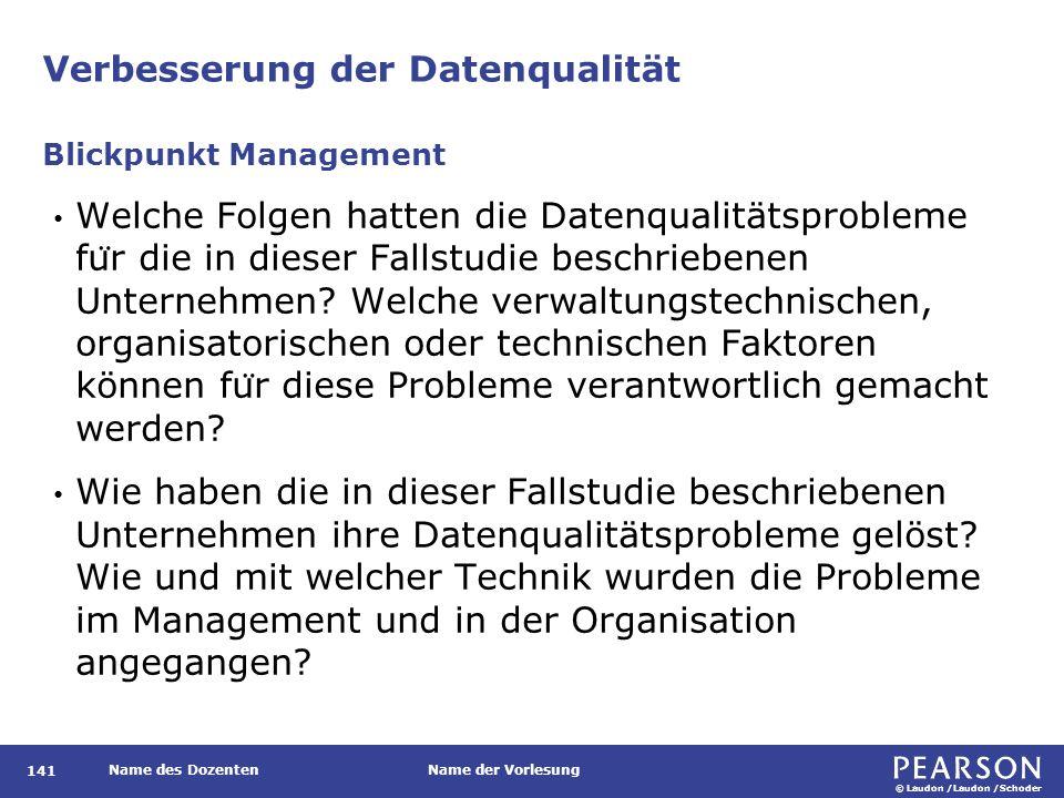 © Laudon /Laudon /Schoder Name des DozentenName der Vorlesung Verbesserung der Datenqualität 141 Welche Folgen hatten die Datenqualitätsprobleme fu ̈ r die in dieser Fallstudie beschriebenen Unternehmen.