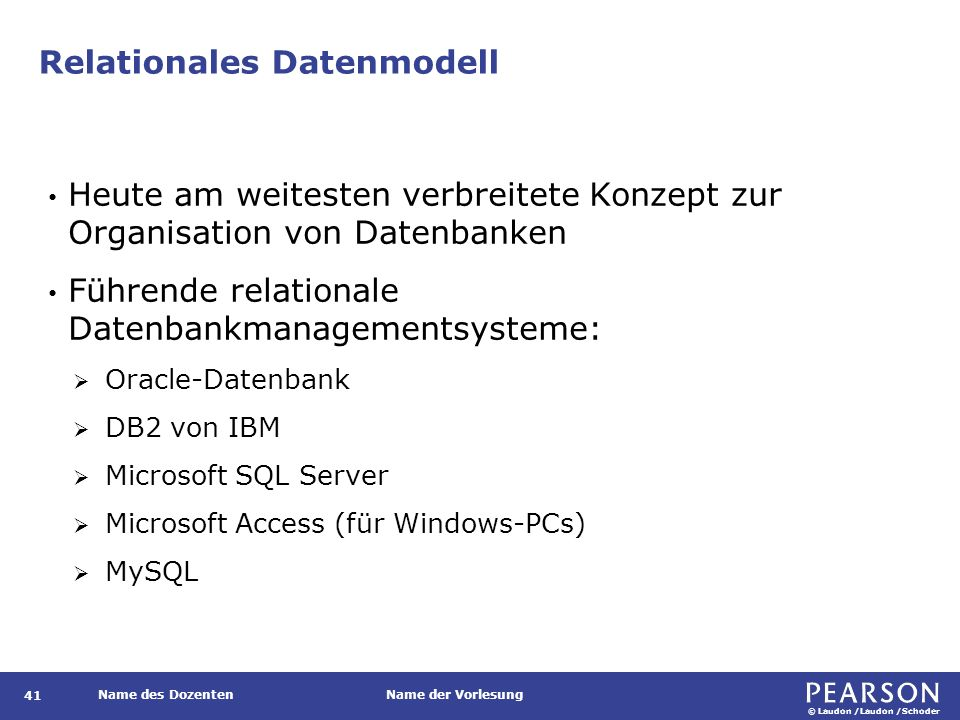 © Laudon /Laudon /Schoder Name des DozentenName der Vorlesung Relationales Datenmodell Heute am weitesten verbreitete Konzept zur Organisation von Datenbanken Führende relationale Datenbankmanagementsysteme:  Oracle-Datenbank  DB2 von IBM  Microsoft SQL Server  Microsoft Access (für Windows-PCs)  MySQL 41