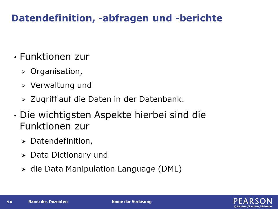 © Laudon /Laudon /Schoder Name des DozentenName der Vorlesung Datendefinition, -abfragen und -berichte Funktionen zur  Organisation,  Verwaltung und  Zugriff auf die Daten in der Datenbank.