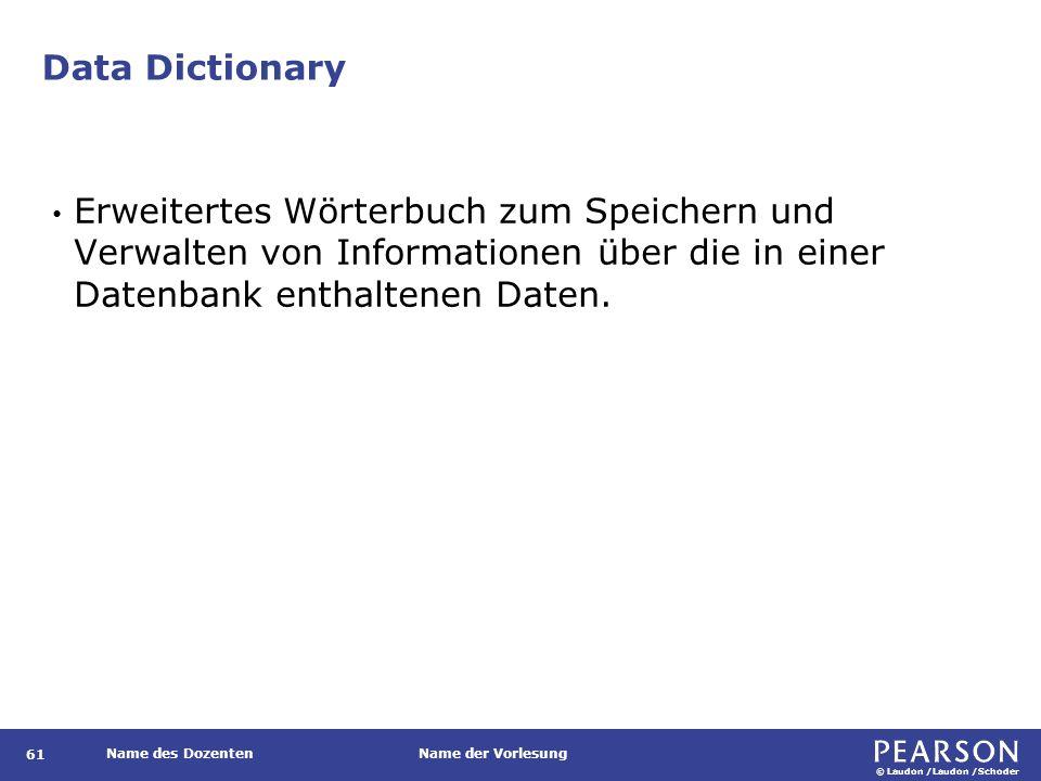 © Laudon /Laudon /Schoder Name des DozentenName der Vorlesung Data Dictionary Erweitertes Wörterbuch zum Speichern und Verwalten von Informationen über die in einer Datenbank enthaltenen Daten.
