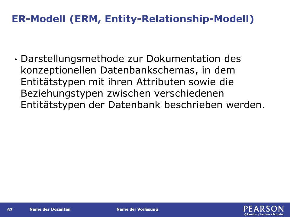 © Laudon /Laudon /Schoder Name des DozentenName der Vorlesung ER-Modell (ERM, Entity-Relationship-Modell) Darstellungsmethode zur Dokumentation des konzeptionellen Datenbankschemas, in dem Entitätstypen mit ihren Attributen sowie die Beziehungstypen zwischen verschiedenen Entitätstypen der Datenbank beschrieben werden.